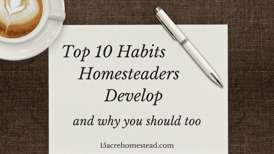 10 Habits Homesteaders Develop: Why You Should Too