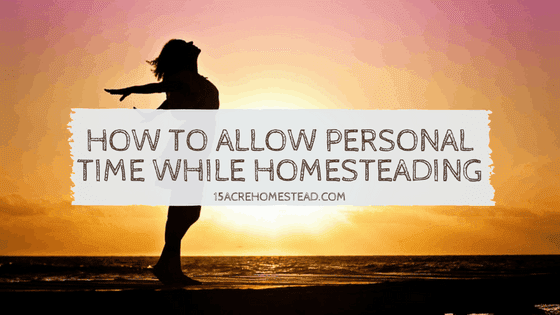 How To Allow Personal Time While Homesteading