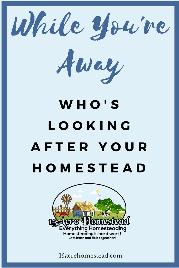 Do you know who is looking after your homestead while you're away_ Here are some suggestions.
