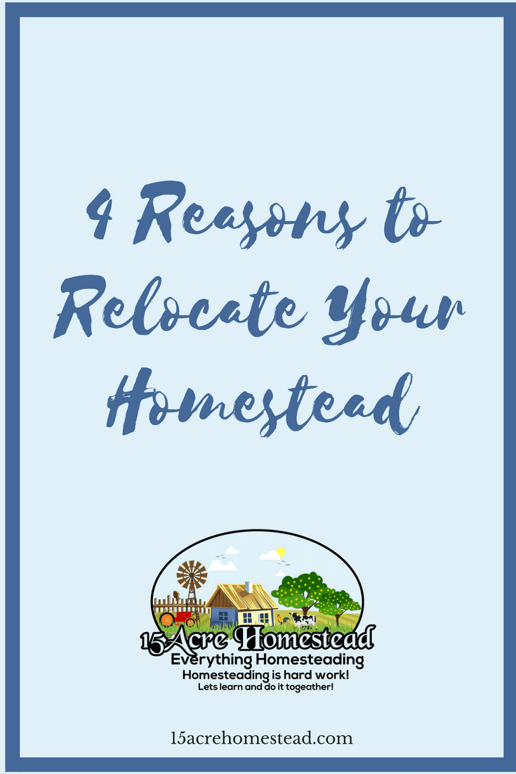 Sometimes you have to relocate your homestead. Here are the top 4 reasons why we move.