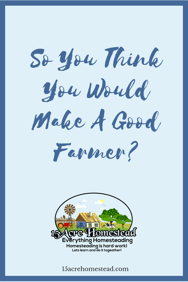 Do you think you would make a good farmer. These ideas could show you whether you are ready for the challenge.