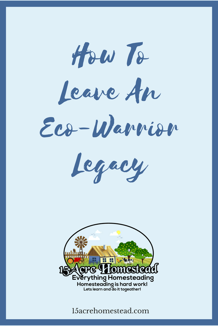 Take the steps today to become an eco-warrior and leave a legendary legacy behind on your homestead.