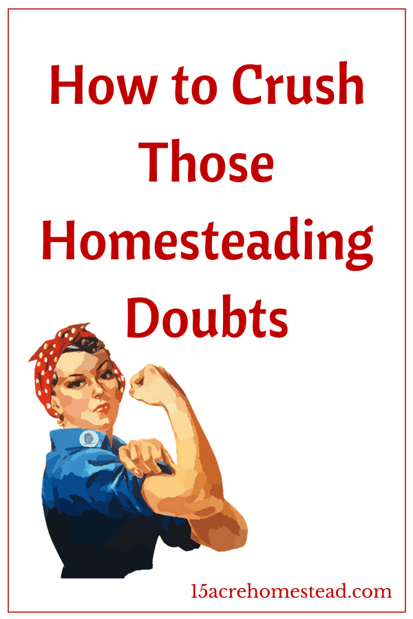 Learn to crush those homesteading doubts before they surface!