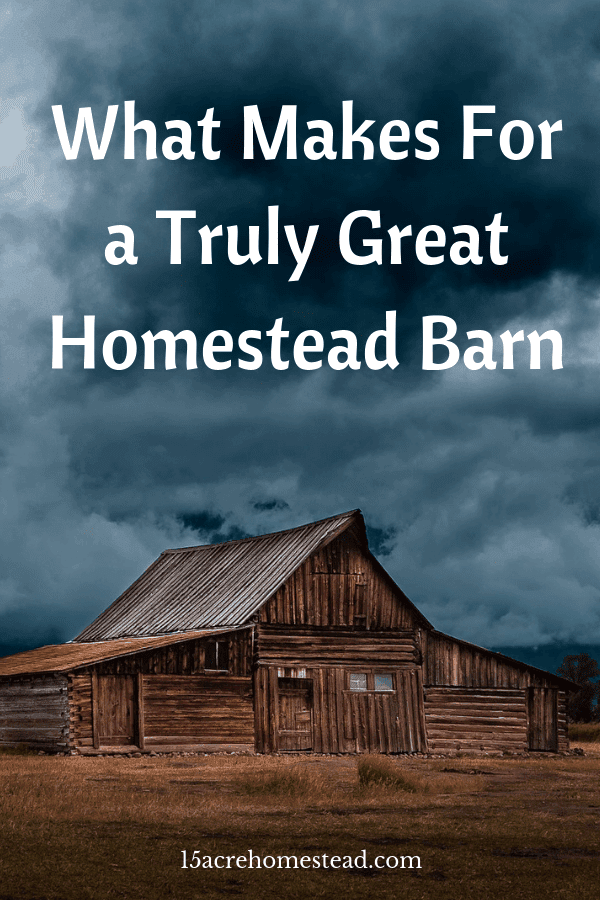 Every homestead needs to have a good homestead barn. Plan it carefully, combine your dreams with reality and the results will be beyond perfect.