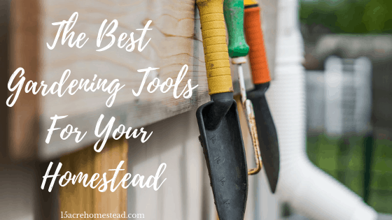 The Best Gardening Tools For Your Homestead