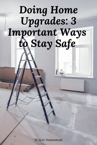 These 3 tips should help you to stay safe when making or having home upgrades done on your homestead.