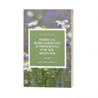 Herbs 101: Herb Gardening and Preserving for the Beginner